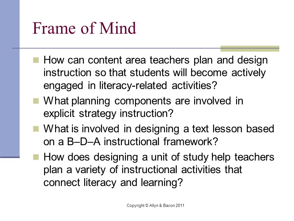 Copyright © Allyn & Bacon 2011 Frame of Mind How can content area teachers plan and design instruction so that students will become actively engaged in literacy-related activities.