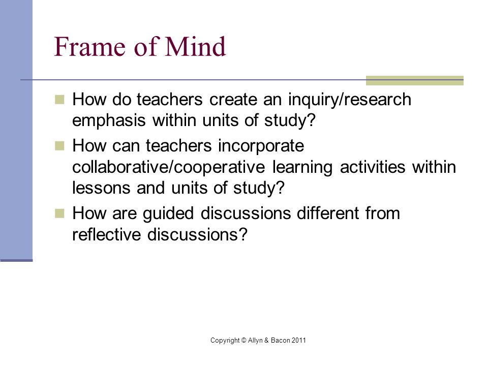 Copyright © Allyn & Bacon 2011 Frame of Mind How do teachers create an inquiry/research emphasis within units of study.
