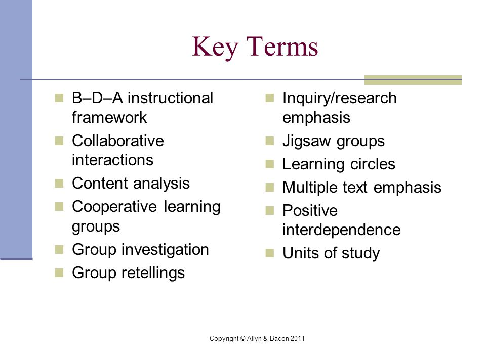 Copyright © Allyn & Bacon 2011 Key Terms B–D–A instructional framework Collaborative interactions Content analysis Cooperative learning groups Group investigation Group retellings Inquiry/research emphasis Jigsaw groups Learning circles Multiple text emphasis Positive interdependence Units of study