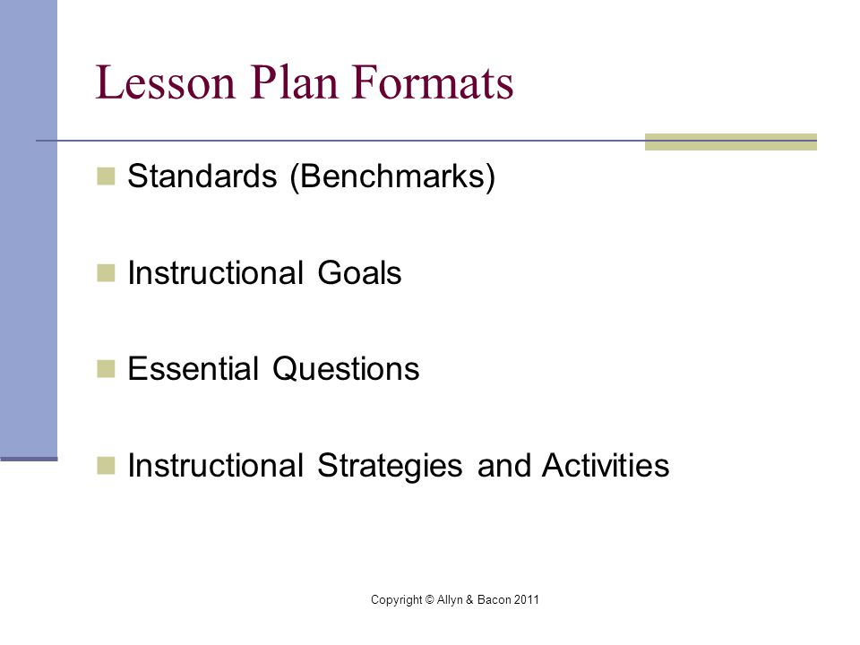 Copyright © Allyn & Bacon 2011 Lesson Plan Formats Standards (Benchmarks) Instructional Goals Essential Questions Instructional Strategies and Activities