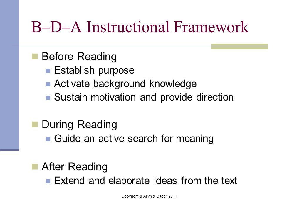 Copyright © Allyn & Bacon 2011 B–D–A Instructional Framework Before Reading Establish purpose Activate background knowledge Sustain motivation and provide direction During Reading Guide an active search for meaning After Reading Extend and elaborate ideas from the text