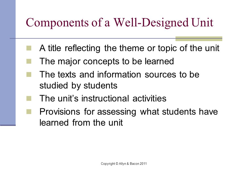Copyright © Allyn & Bacon 2011 Components of a Well-Designed Unit A title reflecting the theme or topic of the unit The major concepts to be learned The texts and information sources to be studied by students The unit's instructional activities Provisions for assessing what students have learned from the unit