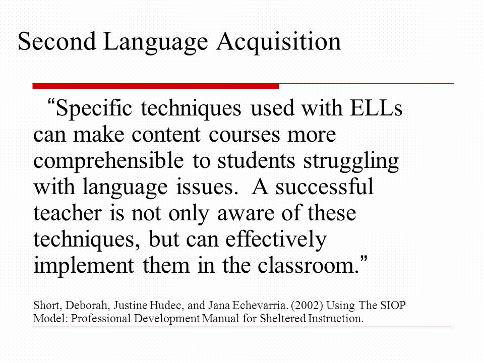 Second Language Acquisition Specific techniques used with ELLs can make content courses more comprehensible to students struggling with language issues.