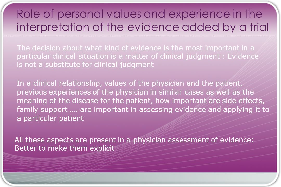 Role of personal values and experience in the interpretation of the evidence added by a trial The decision about what kind of evidence is the most important in a particular clinical situation is a matter of clinical judgment : Evidence is not a substitute for clinical judgment All these aspects are present in a physician assessment of evidence: Better to make them explicit In a clinical relationship, values of the physician and the patient, previous experiences of the physician in similar cases as well as the meaning of the disease for the patient, how important are side effects, family support ….