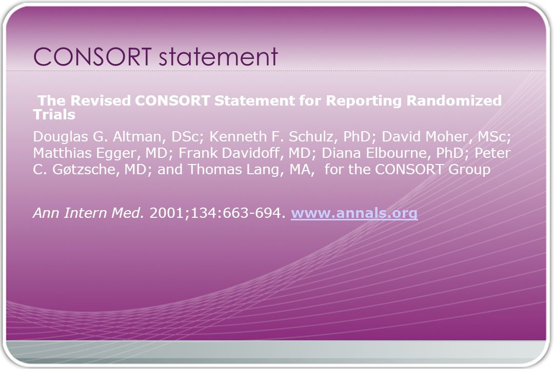CONSORT statement The Revised CONSORT Statement for Reporting Randomized Trials Douglas G.