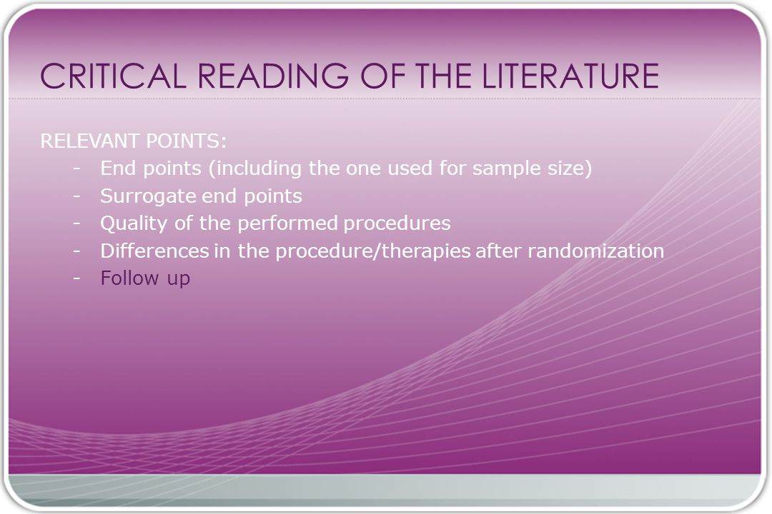 CRITICAL READING OF THE LITERATURE RELEVANT POINTS: - End points (including the one used for sample size) - Surrogate end points - Quality of the performed procedures - Differences in the procedure/therapies after randomization - Follow up