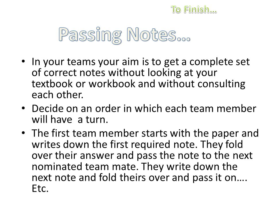 In your teams your aim is to get a complete set of correct notes without looking at your textbook or workbook and without consulting each other.