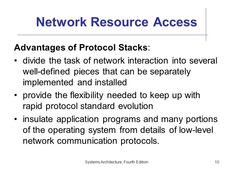 Systems Architecture, Fourth Edition10 Network Resource Access Advantages of Protocol Stacks: divide the task of network interaction into several well-defined pieces that can be separately implemented and installed provide the flexibility needed to keep up with rapid protocol standard evolution insulate application programs and many portions of the operating system from details of low-level network communication protocols.
