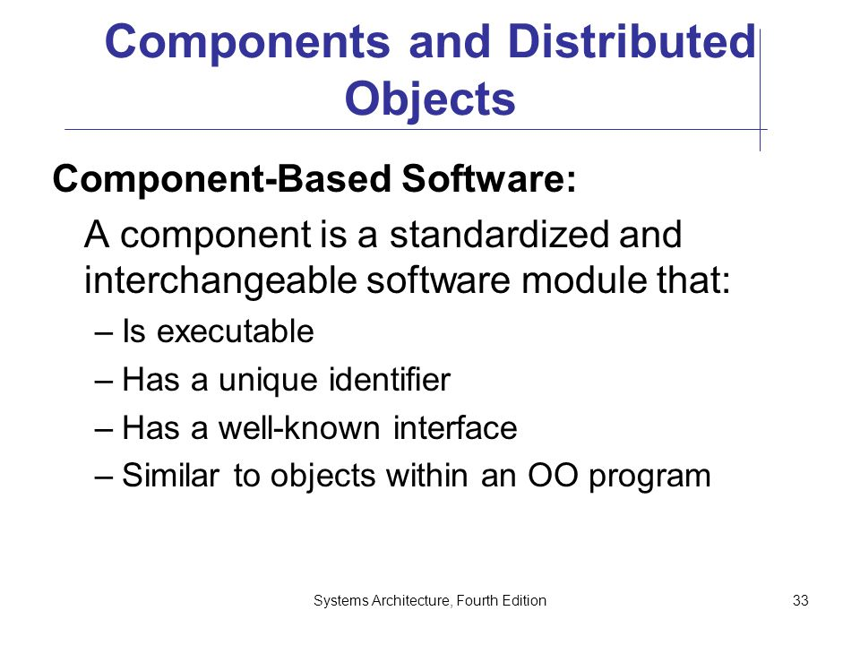 Systems Architecture, Fourth Edition33 Components and Distributed Objects Component-Based Software: A component is a standardized and interchangeable software module that: –Is executable –Has a unique identifier –Has a well-known interface –Similar to objects within an OO program