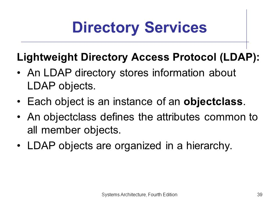 Systems Architecture, Fourth Edition39 Directory Services Lightweight Directory Access Protocol (LDAP): An LDAP directory stores information about LDAP objects.