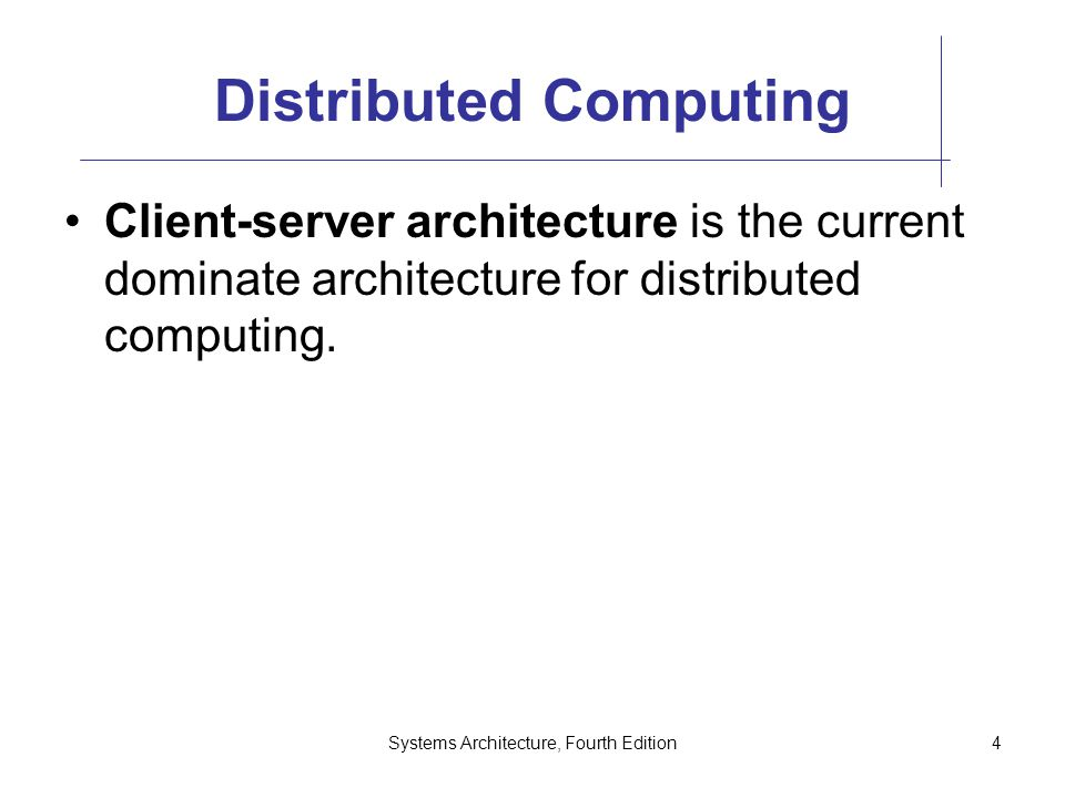 Systems Architecture, Fourth Edition4 Distributed Computing Client-server architecture is the current dominate architecture for distributed computing.