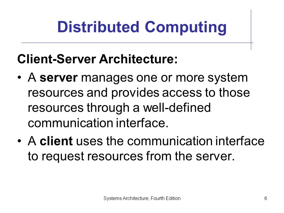 Systems Architecture, Fourth Edition6 Distributed Computing Client-Server Architecture: A server manages one or more system resources and provides access to those resources through a well-defined communication interface.