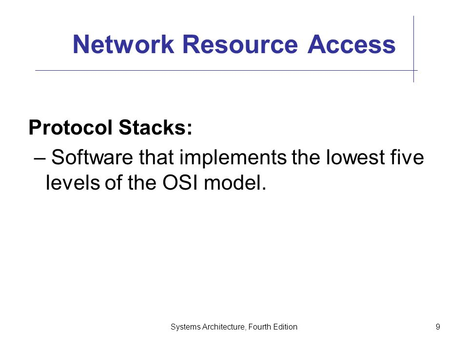 Systems Architecture, Fourth Edition9 Network Resource Access Protocol Stacks: – Software that implements the lowest five levels of the OSI model.