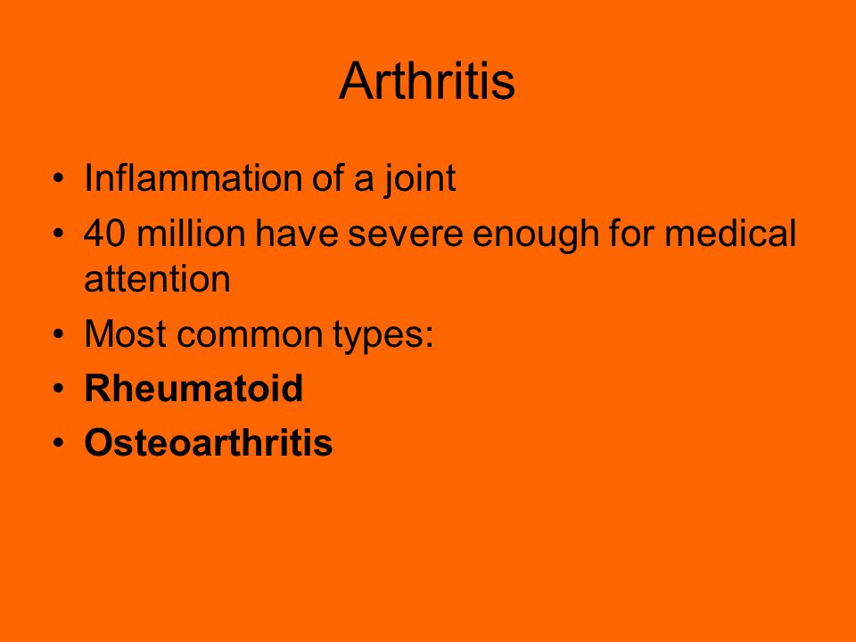 Arthritis Inflammation of a joint 40 million have severe enough for medical attention Most common types: Rheumatoid Osteoarthritis