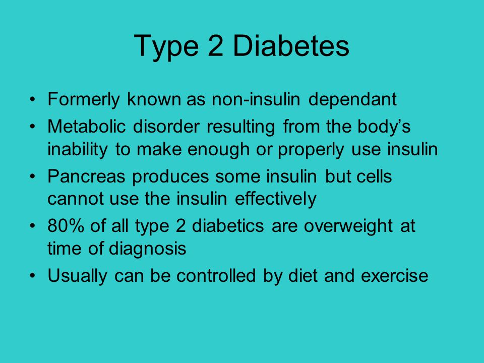Type 2 Diabetes Formerly known as non-insulin dependant Metabolic disorder resulting from the body's inability to make enough or properly use insulin Pancreas produces some insulin but cells cannot use the insulin effectively 80% of all type 2 diabetics are overweight at time of diagnosis Usually can be controlled by diet and exercise