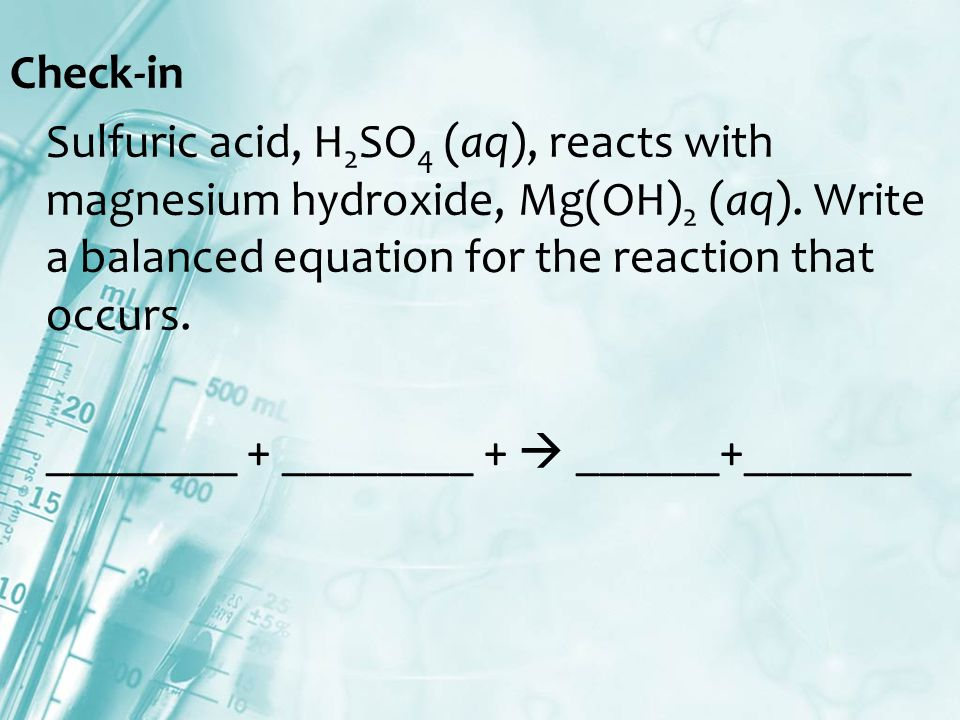 Check-in Sulfuric acid, H 2 SO 4 (aq), reacts with magnesium hydroxide, Mg(OH) 2 (aq).