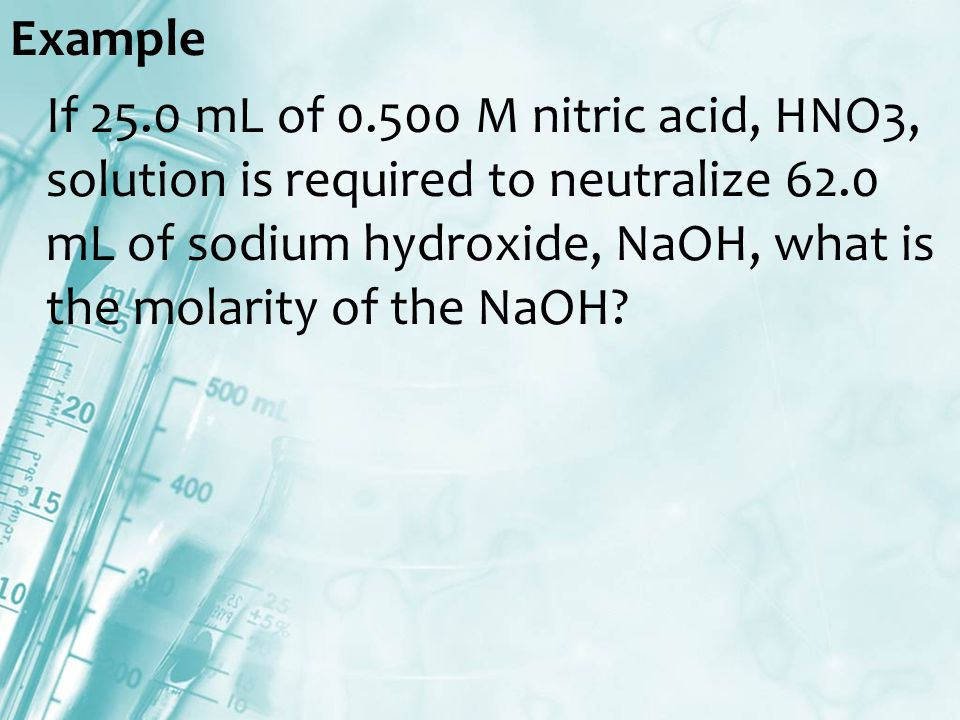 Example If 25.0 mL of M nitric acid, HNO3, solution is required to neutralize 62.0 mL of sodium hydroxide, NaOH, what is the molarity of the NaOH