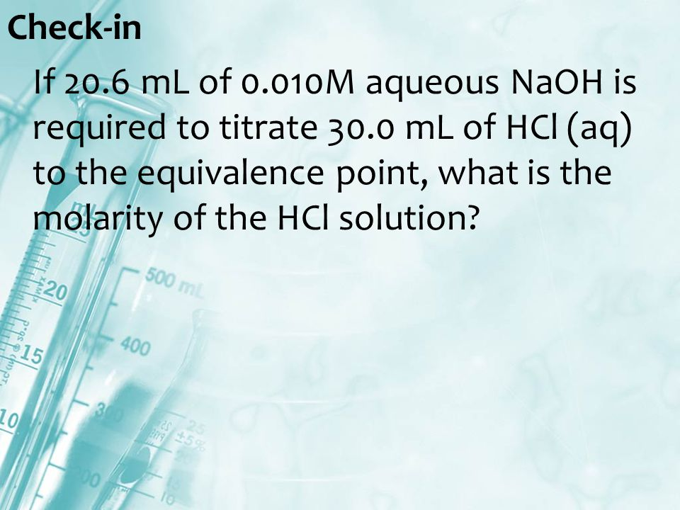 Check-in If 20.6 mL of 0.010M aqueous NaOH is required to titrate 30.0 mL of HCl (aq) to the equivalence point, what is the molarity of the HCl solution