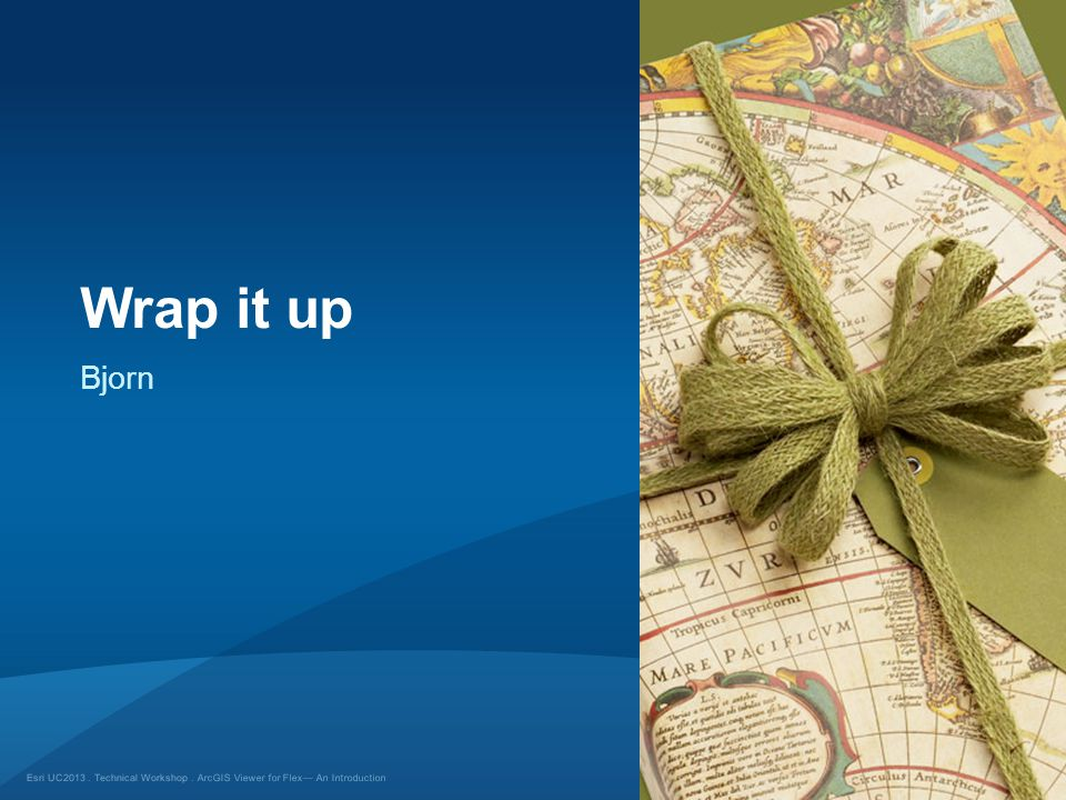 Esri UC2013. Technical Workshop. Wrap it up ArcGIS Viewer for Flex— An Introduction Bjorn