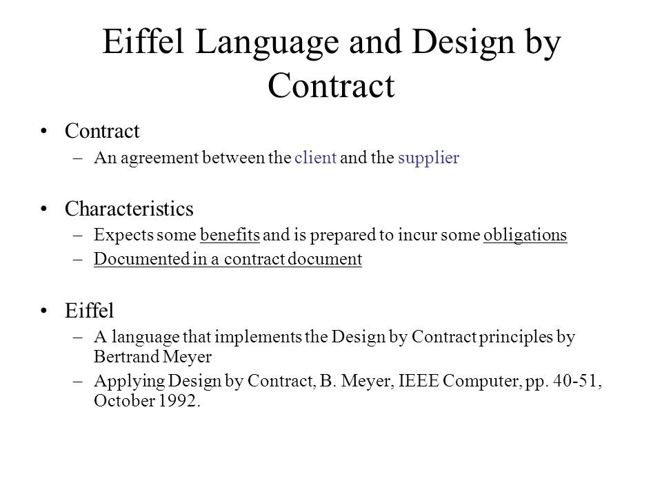 Eiffel Language and Design by Contract Contract –An agreement between the client and the supplier Characteristics –Expects some benefits and is prepared to incur some obligations –Documented in a contract document Eiffel –A language that implements the Design by Contract principles by Bertrand Meyer –Applying Design by Contract, B.