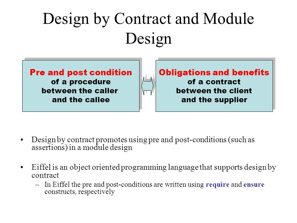 Design by Contract and Module Design Design by contract promotes using pre and post-conditions (such as assertions) in a module design Eiffel is an object oriented programming language that supports design by contract –In Eiffel the pre and post-conditions are written using require and ensure constructs, respectively Pre and post condition of a procedure between the caller and the callee Pre and post condition of a procedure between the caller and the callee Obligations and benefits of a contract between the client and the supplier Obligations and benefits of a contract between the client and the supplier