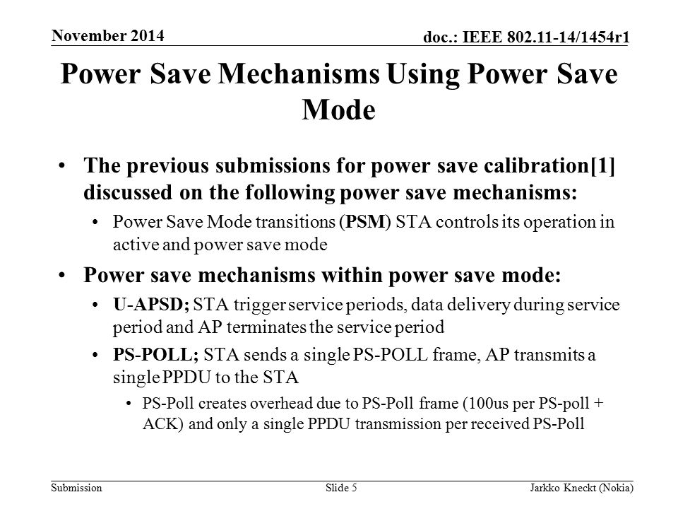 Submission doc.: IEEE /1454r1 Power Save Mechanisms Using Power Save Mode The previous submissions for power save calibration[1] discussed on the following power save mechanisms: Power Save Mode transitions (PSM) STA controls its operation in active and power save mode Power save mechanisms within power save mode: U-APSD; STA trigger service periods, data delivery during service period and AP terminates the service period PS-POLL; STA sends a single PS-POLL frame, AP transmits a single PPDU to the STA PS-Poll creates overhead due to PS-Poll frame (100us per PS-poll + ACK) and only a single PPDU transmission per received PS-Poll Slide 5Jarkko Kneckt (Nokia) November 2014