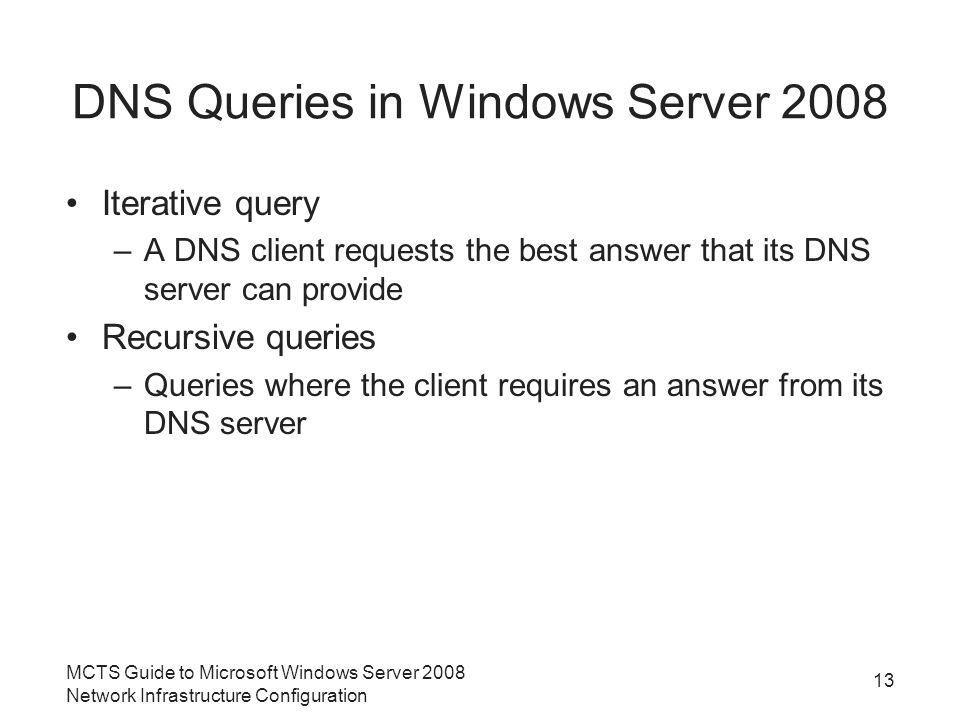 DNS Queries in Windows Server 2008 Iterative query –A DNS client requests the best answer that its DNS server can provide Recursive queries –Queries where the client requires an answer from its DNS server 13 MCTS Guide to Microsoft Windows Server 2008 Network Infrastructure Configuration