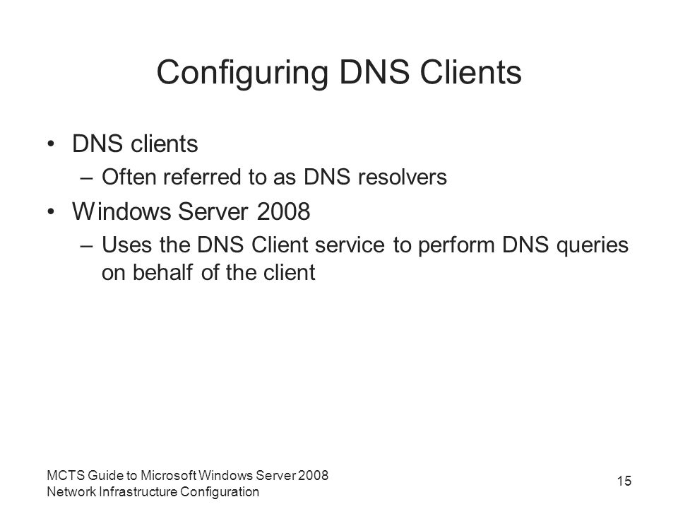 Configuring DNS Clients DNS clients –Often referred to as DNS resolvers Windows Server 2008 –Uses the DNS Client service to perform DNS queries on behalf of the client 15 MCTS Guide to Microsoft Windows Server 2008 Network Infrastructure Configuration