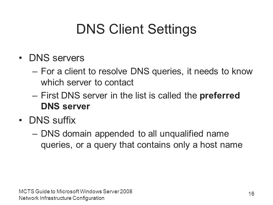 DNS Client Settings DNS servers –For a client to resolve DNS queries, it needs to know which server to contact –First DNS server in the list is called the preferred DNS server DNS suffix –DNS domain appended to all unqualified name queries, or a query that contains only a host name 16 MCTS Guide to Microsoft Windows Server 2008 Network Infrastructure Configuration