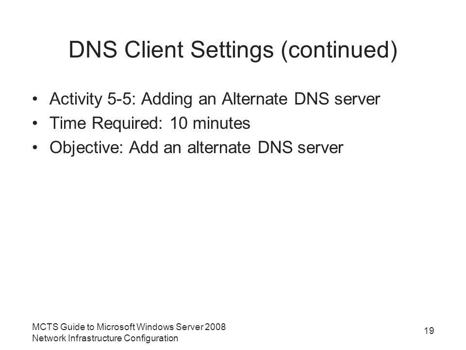 DNS Client Settings (continued) Activity 5-5: Adding an Alternate DNS server Time Required: 10 minutes Objective: Add an alternate DNS server 19 MCTS Guide to Microsoft Windows Server 2008 Network Infrastructure Configuration