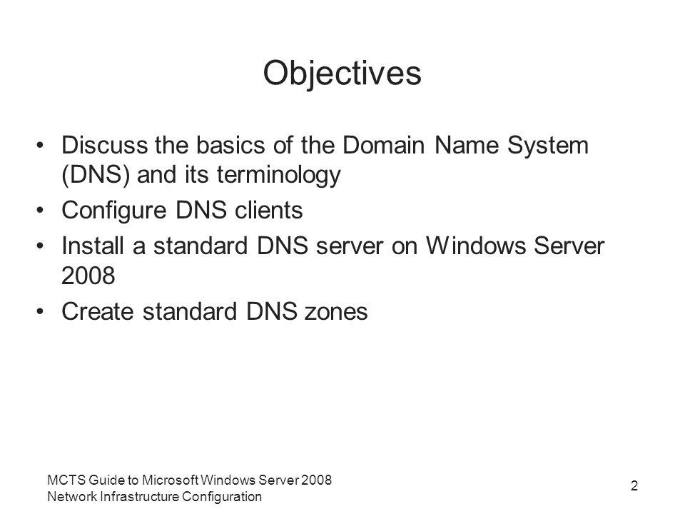MCTS Guide to Microsoft Windows Server 2008 Network Infrastructure Configuration 2 Objectives Discuss the basics of the Domain Name System (DNS) and its terminology Configure DNS clients Install a standard DNS server on Windows Server 2008 Create standard DNS zones