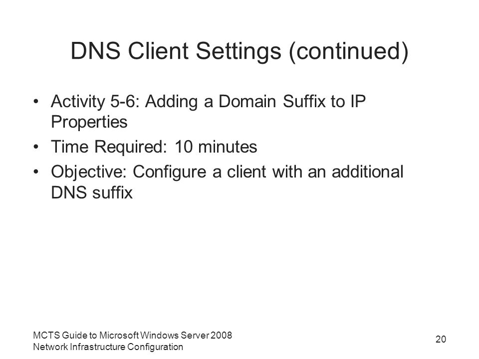 DNS Client Settings (continued) Activity 5-6: Adding a Domain Suffix to IP Properties Time Required: 10 minutes Objective: Configure a client with an additional DNS suffix 20 MCTS Guide to Microsoft Windows Server 2008 Network Infrastructure Configuration