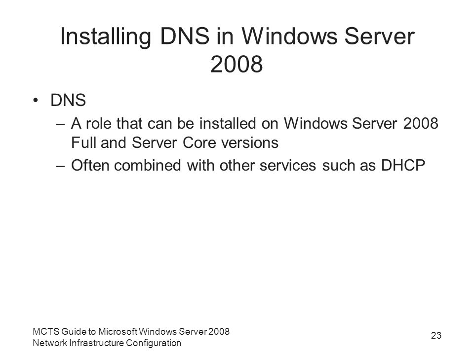 Installing DNS in Windows Server 2008 DNS –A role that can be installed on Windows Server 2008 Full and Server Core versions –Often combined with other services such as DHCP 23 MCTS Guide to Microsoft Windows Server 2008 Network Infrastructure Configuration
