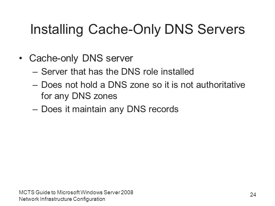 Installing Cache-Only DNS Servers Cache-only DNS server –Server that has the DNS role installed –Does not hold a DNS zone so it is not authoritative for any DNS zones –Does it maintain any DNS records 24 MCTS Guide to Microsoft Windows Server 2008 Network Infrastructure Configuration