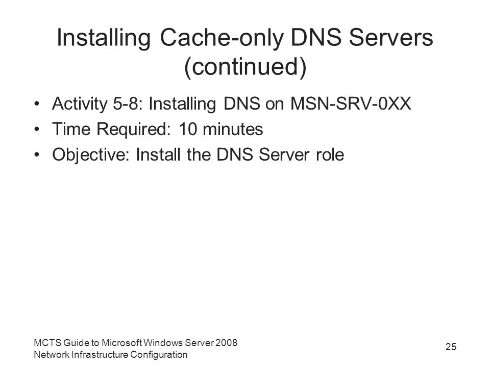 Installing Cache-only DNS Servers (continued) Activity 5-8: Installing DNS on MSN-SRV-0XX Time Required: 10 minutes Objective: Install the DNS Server role 25 MCTS Guide to Microsoft Windows Server 2008 Network Infrastructure Configuration