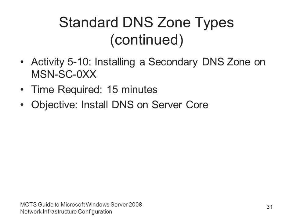 Standard DNS Zone Types (continued) Activity 5-10: Installing a Secondary DNS Zone on MSN-SC-0XX Time Required: 15 minutes Objective: Install DNS on Server Core 31 MCTS Guide to Microsoft Windows Server 2008 Network Infrastructure Configuration