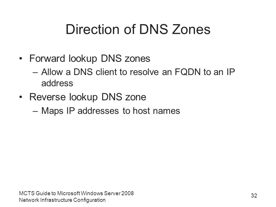 Direction of DNS Zones Forward lookup DNS zones –Allow a DNS client to resolve an FQDN to an IP address Reverse lookup DNS zone –Maps IP addresses to host names 32 MCTS Guide to Microsoft Windows Server 2008 Network Infrastructure Configuration