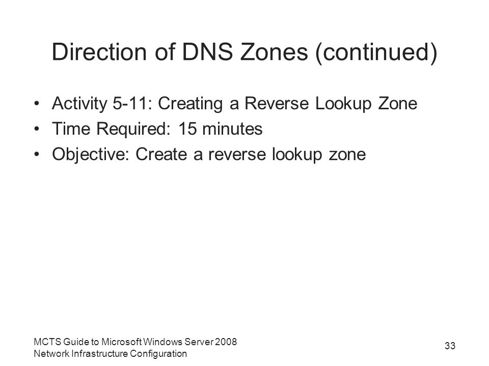 Direction of DNS Zones (continued) Activity 5-11: Creating a Reverse Lookup Zone Time Required: 15 minutes Objective: Create a reverse lookup zone 33 MCTS Guide to Microsoft Windows Server 2008 Network Infrastructure Configuration