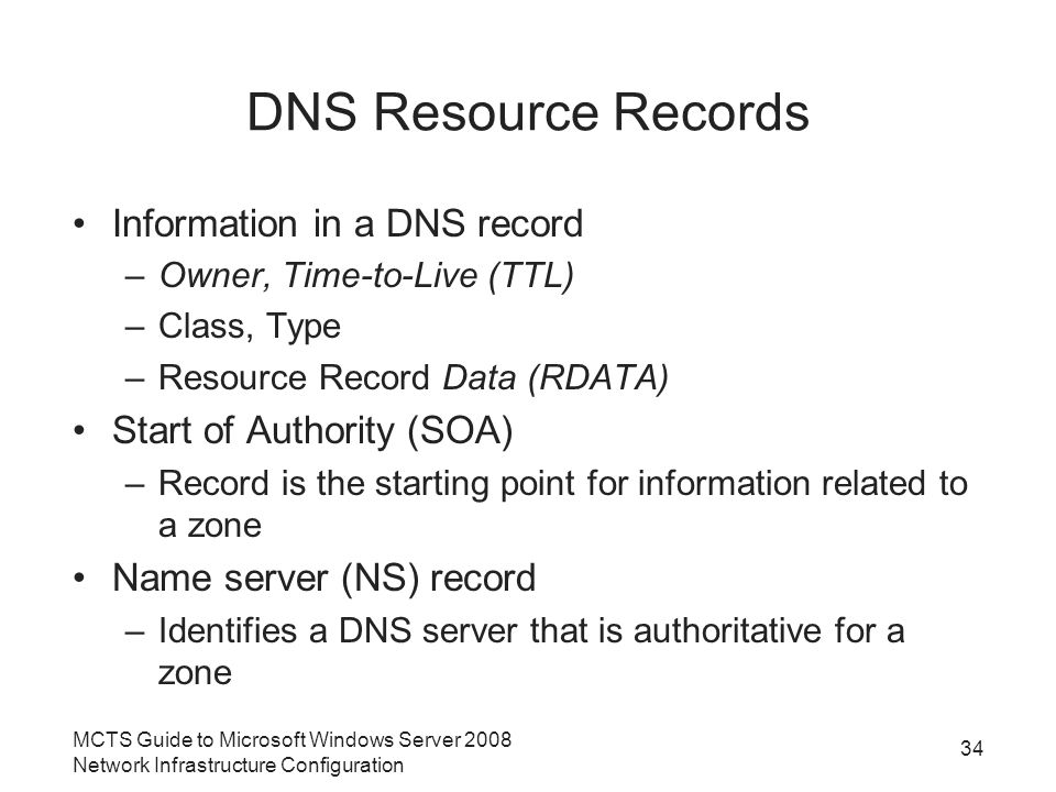 DNS Resource Records Information in a DNS record –Owner, Time-to-Live (TTL) –Class, Type –Resource Record Data (RDATA) Start of Authority (SOA) –Record is the starting point for information related to a zone Name server (NS) record –Identifies a DNS server that is authoritative for a zone 34 MCTS Guide to Microsoft Windows Server 2008 Network Infrastructure Configuration