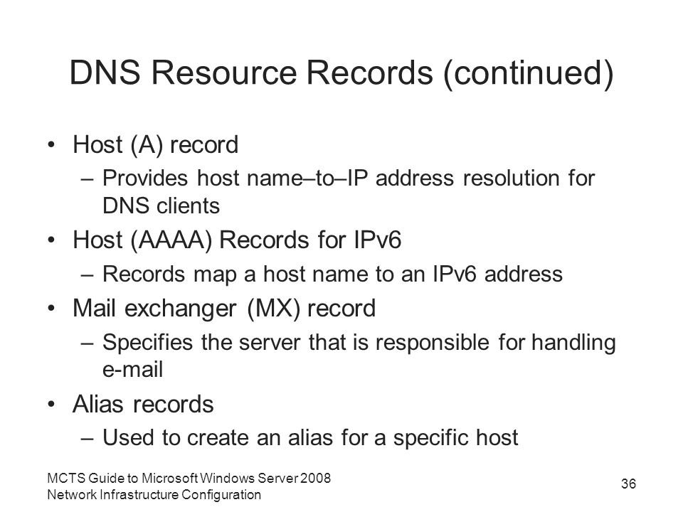 DNS Resource Records (continued) Host (A) record –Provides host name–to–IP address resolution for DNS clients Host (AAAA) Records for IPv6 –Records map a host name to an IPv6 address Mail exchanger (MX) record –Specifies the server that is responsible for handling  Alias records –Used to create an alias for a specific host 36 MCTS Guide to Microsoft Windows Server 2008 Network Infrastructure Configuration
