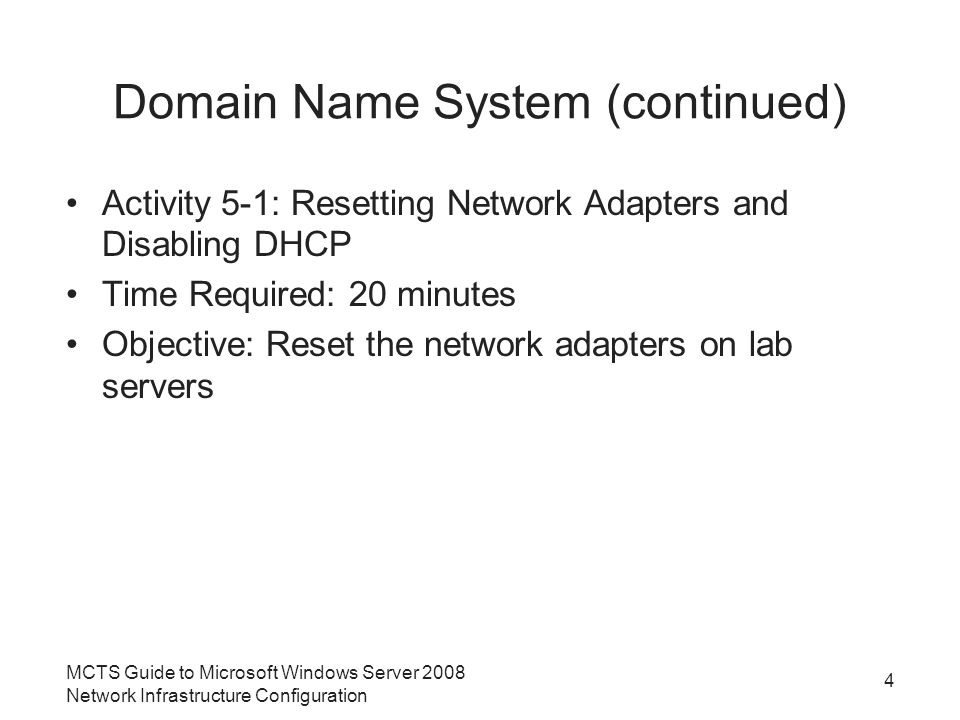 Domain Name System (continued) Activity 5-1: Resetting Network Adapters and Disabling DHCP Time Required: 20 minutes Objective: Reset the network adapters on lab servers 4 MCTS Guide to Microsoft Windows Server 2008 Network Infrastructure Configuration