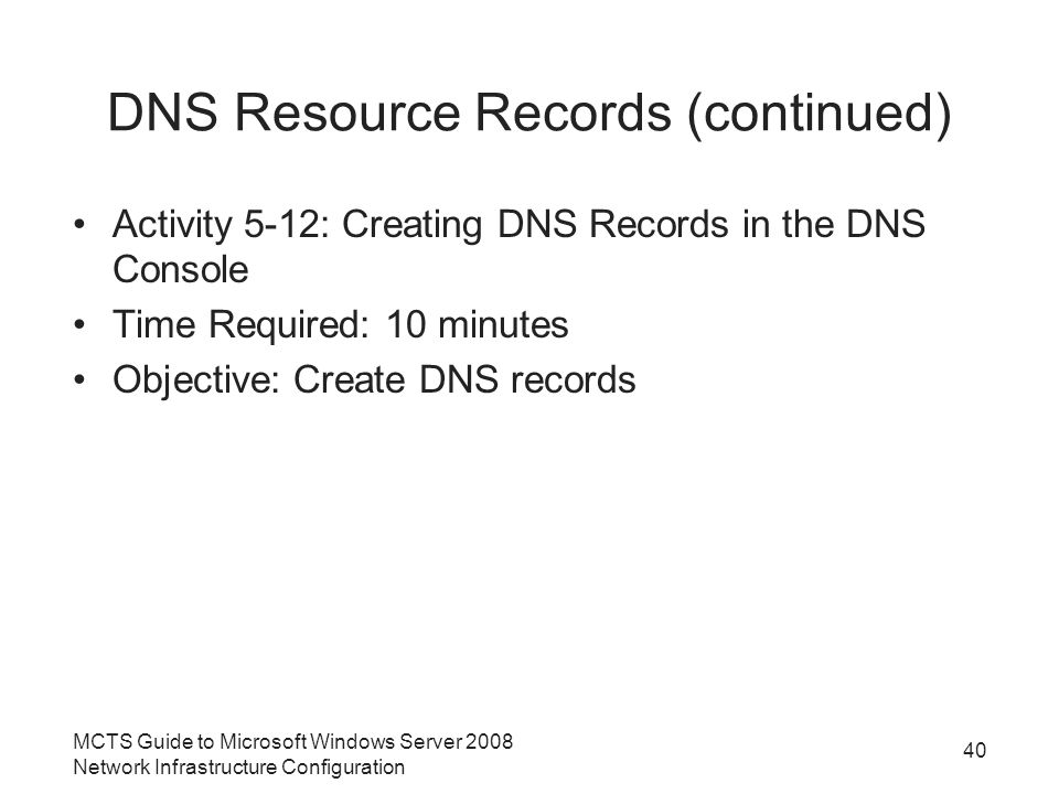 DNS Resource Records (continued) Activity 5-12: Creating DNS Records in the DNS Console Time Required: 10 minutes Objective: Create DNS records 40 MCTS Guide to Microsoft Windows Server 2008 Network Infrastructure Configuration