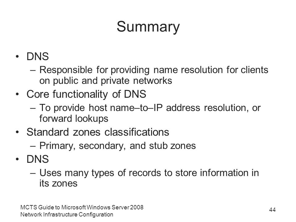 44 Summary DNS –Responsible for providing name resolution for clients on public and private networks Core functionality of DNS –To provide host name–to–IP address resolution, or forward lookups Standard zones classifications –Primary, secondary, and stub zones DNS –Uses many types of records to store information in its zones MCTS Guide to Microsoft Windows Server 2008 Network Infrastructure Configuration