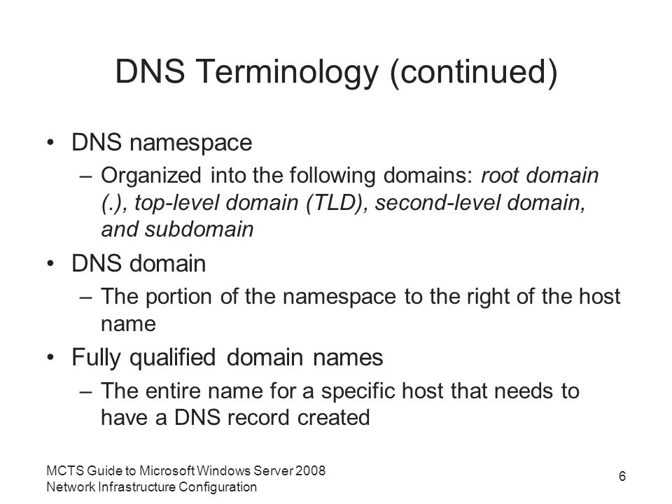 DNS Terminology (continued) DNS namespace –Organized into the following domains: root domain (.), top-level domain (TLD), second-level domain, and subdomain DNS domain –The portion of the namespace to the right of the host name Fully qualified domain names –The entire name for a specific host that needs to have a DNS record created 6 MCTS Guide to Microsoft Windows Server 2008 Network Infrastructure Configuration