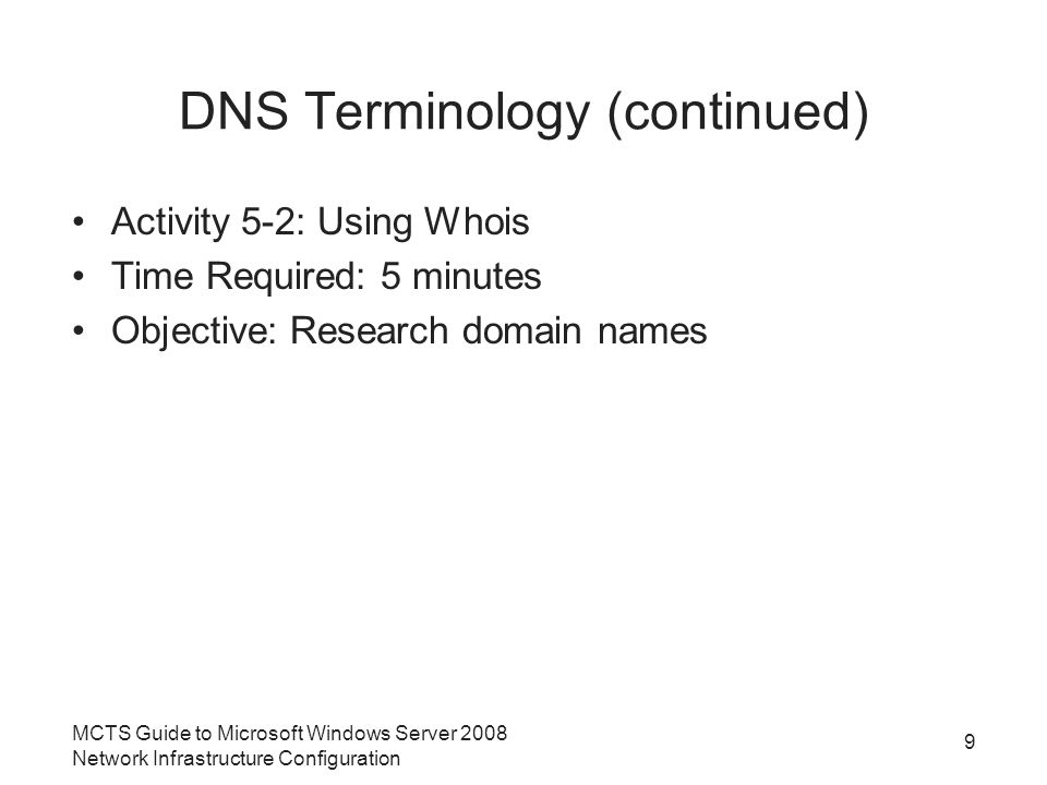 DNS Terminology (continued) Activity 5-2: Using Whois Time Required: 5 minutes Objective: Research domain names 9 MCTS Guide to Microsoft Windows Server 2008 Network Infrastructure Configuration