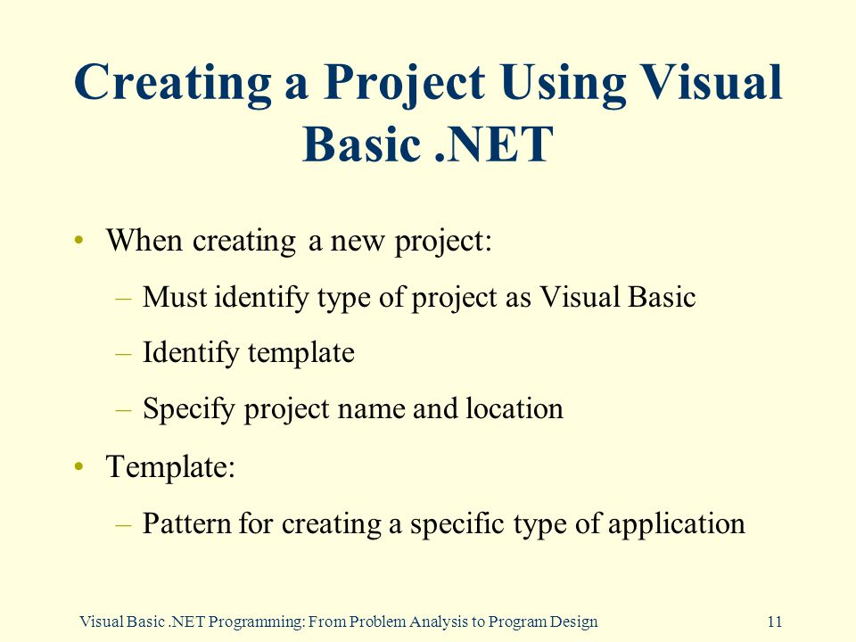 Visual Basic.NET Programming: From Problem Analysis to Program Design11 Creating a Project Using Visual Basic.NET When creating a new project: –Must identify type of project as Visual Basic –Identify template –Specify project name and location Template: –Pattern for creating a specific type of application