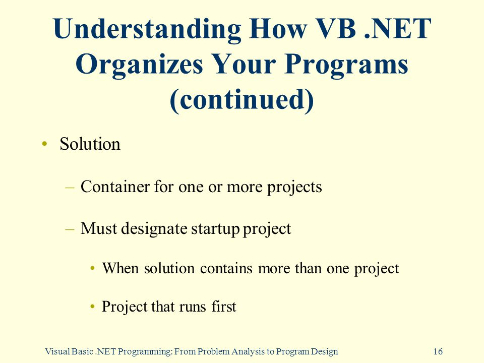 Visual Basic.NET Programming: From Problem Analysis to Program Design16 Understanding How VB.NET Organizes Your Programs (continued) Solution –Container for one or more projects –Must designate startup project When solution contains more than one project Project that runs first