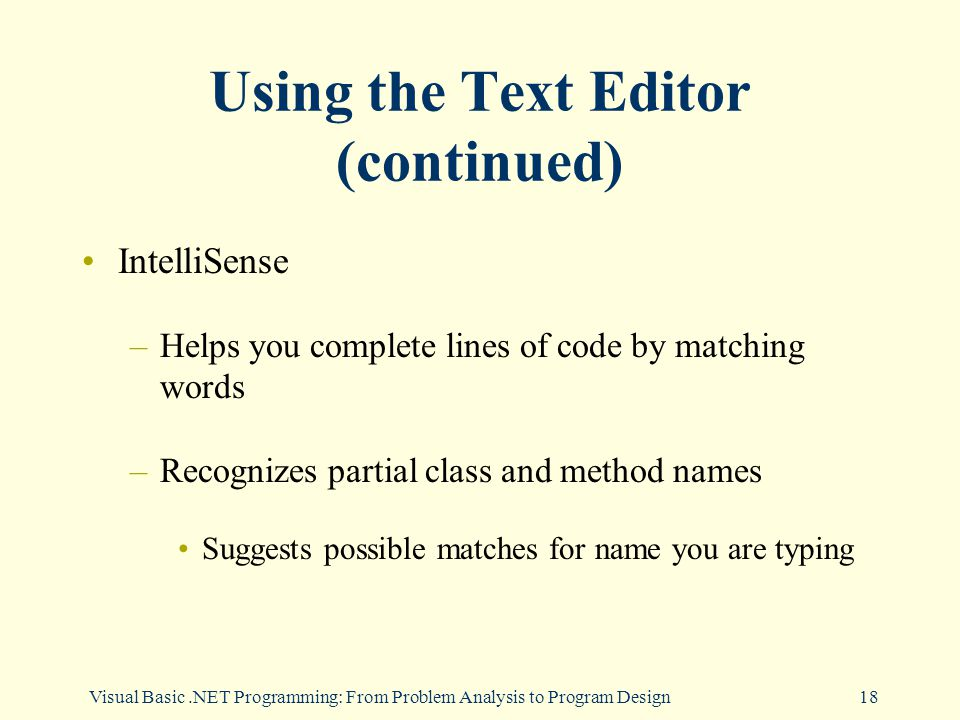 Visual Basic.NET Programming: From Problem Analysis to Program Design18 Using the Text Editor (continued) IntelliSense –Helps you complete lines of code by matching words –Recognizes partial class and method names Suggests possible matches for name you are typing