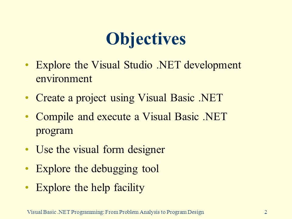 Visual Basic.NET Programming: From Problem Analysis to Program Design2 Objectives Explore the Visual Studio.NET development environment Create a project using Visual Basic.NET Compile and execute a Visual Basic.NET program Use the visual form designer Explore the debugging tool Explore the help facility