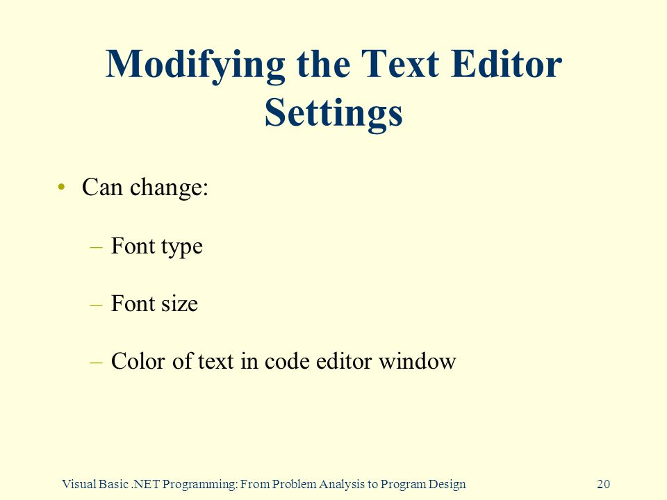 Visual Basic.NET Programming: From Problem Analysis to Program Design20 Modifying the Text Editor Settings Can change: –Font type –Font size –Color of text in code editor window